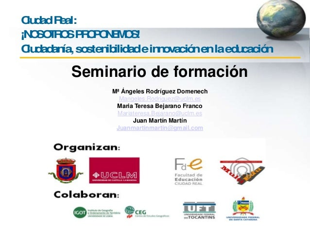 CiudadReal: ¡NOSOTROSPROPONEMOS! Ciudadanía,sostenibilidadeinnovaciónenlaeducación Seminario de formación Mª Ángeles Rodrí...