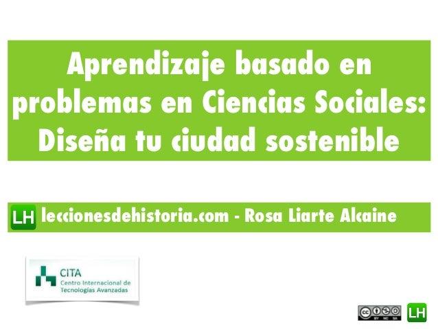 Aprendizaje basado en problemas en Ciencias Sociales: Diseña tu ciudad sostenible leccionesdehistoria.com - Rosa Liarte Al...