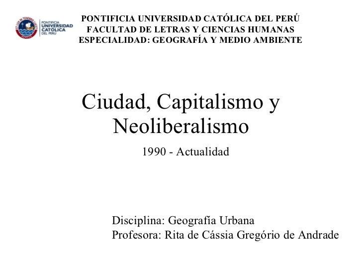 Ciudad, Capitalismo y Neoliberalismo PONTIFICIA UNIVERSIDAD CATÓLICA DEL PERÚ  FACULTAD DE LETRAS Y CIENCIAS HUMANAS  ESPE...