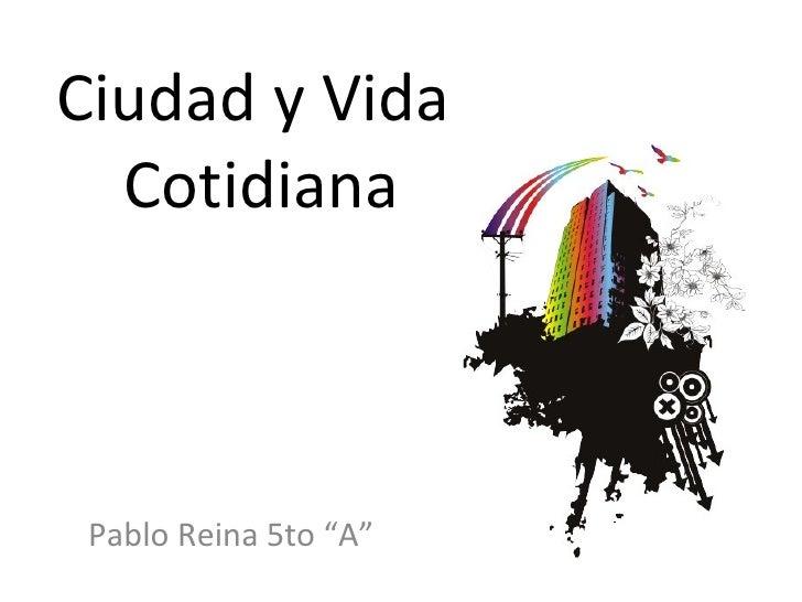 """Ciudad y Vida  Cotidiana Pablo Reina 5to """"A"""""""