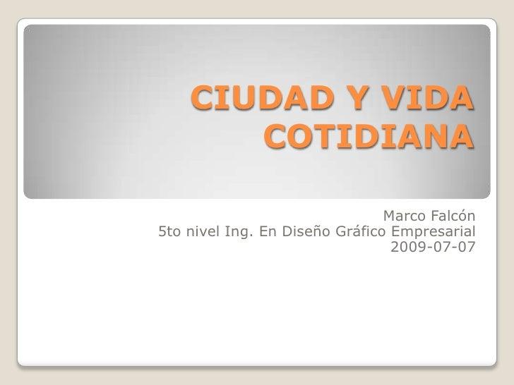 CIUDAD Y VIDA COTIDIANA<br />Marco Falcón<br />5to nivel Ing. En Diseño Gráfico Empresarial<br />2009-07-07 <br />