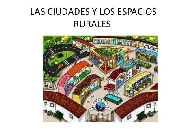 LAS CIUDADES Y LOS ESPACIOS RURALES