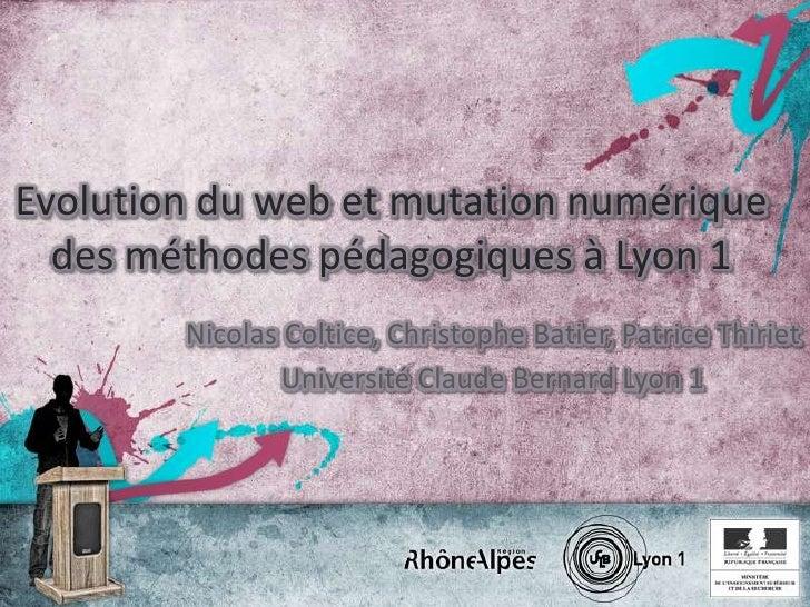 Evolution du web et mutation numérique des méthodes pédagogiques à Lyon 1<br />Nicolas Coltice, Christophe Batier, Patrice...
