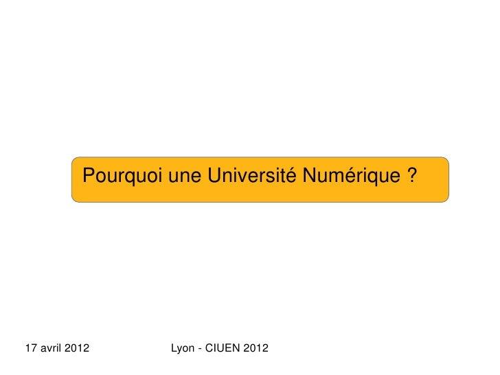 Pourquoi une Université Numérique ?17 avril 2012       Lyon - CIUEN 2012