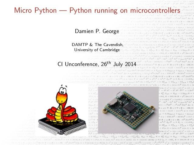 Micro Python — Python running on microcontrollers Damien P. George DAMTP & The Cavendish, University of Cambridge CI Uncon...
