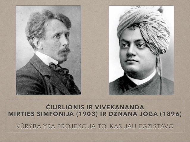 ČIURLIONIS IR VIVEKANANDA MIRTIES SIMFONIJA (1903) IR DŽNANA JOGA (1896) KŪRYBA YRA PROJEKCIJA TO, KAS JAU EGZISTAVO