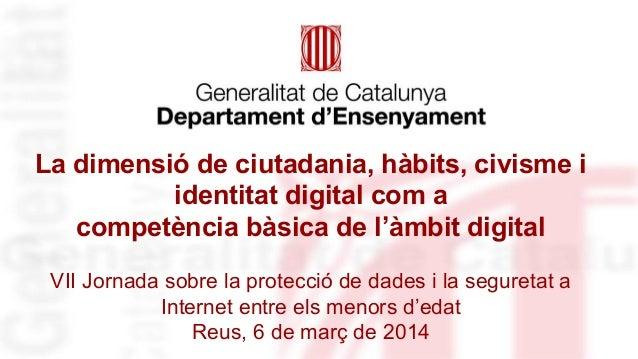 La dimensió de ciutadania, hàbits, civisme i identitat digital com a competència bàsica de l'àmbit digital VII Jornada sob...
