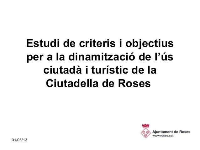 31/05/13 1Estudi de criteris i objectiusper a la dinamització de l'úsciutadà i turístic de laCiutadella de Roses