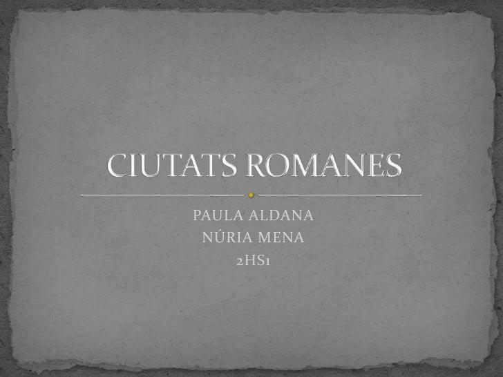 PAULA ALDANA <br />NÚRIA MENA<br />2HS1<br />CIUTATS ROMANES<br />
