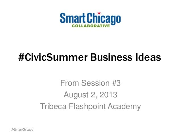 #CivicSummer Business Ideas From Session #3 August 2, 2013 Tribeca Flashpoint Academy @SmartChicago