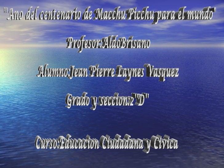 """''Ano del centenario de Macchu Picchu para el mundo"""" Profesor:AldoBrisano Alumno:Jean Pierre Laynes Vasquez Grado y s..."""