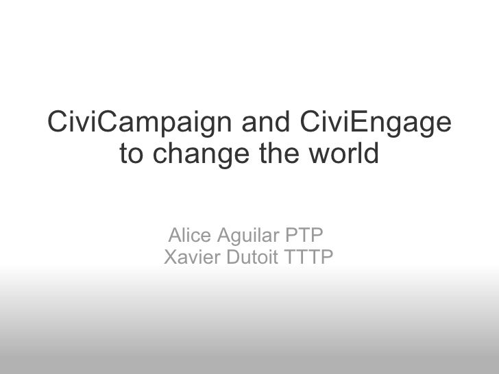 CiviCampaign and CiviEngage to change the world Alice Aguilar PTP  Xavier Dutoit TTTP