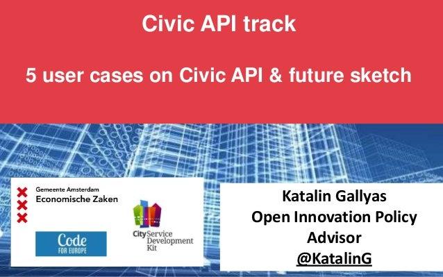 Civic API track 5 user cases on Civic API & future sketch Katalin Gallyas Open Innovation Policy Advisor @KatalinG