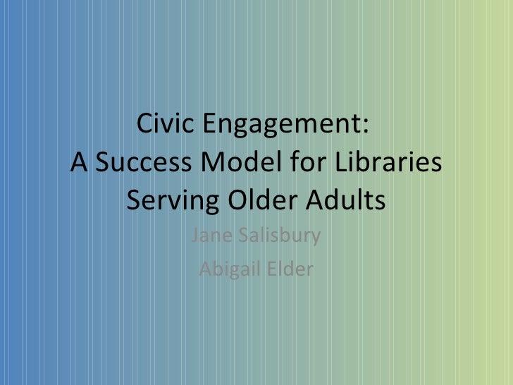 Civic Engagement:  A Success Model for Libraries Serving Older Adults Jane Salisbury Abigail Elder