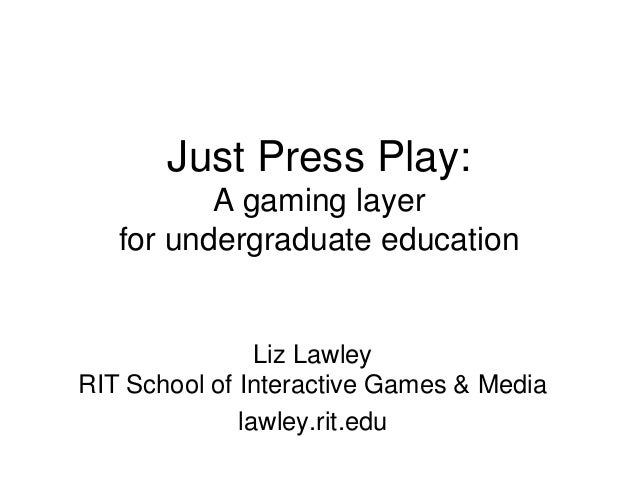 Just Press Play: A gaming layer for undergraduate education Liz Lawley RIT School of Interactive Games & Media lawley.rit....