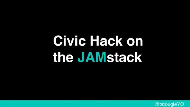 Civic Hack on the JAMstack @bdougieYO