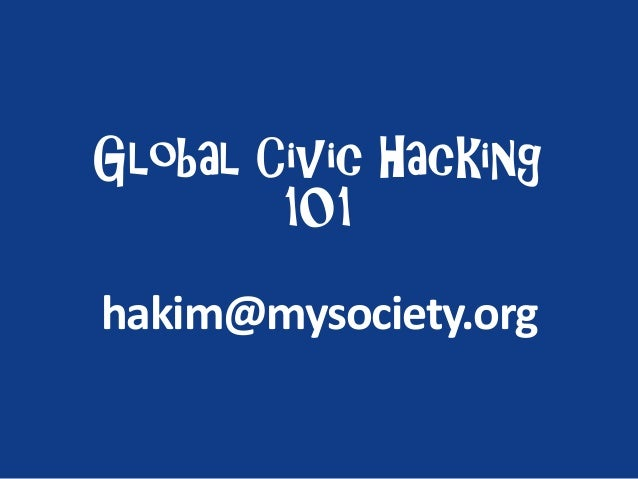 Global Civic Hacking 101 hakim@mysociety.org