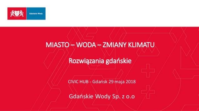 MIASTO – WODA – ZMIANY KLIMATU Rozwiązania gdańskie CIVIC HUB - Gdańsk 29 maja 2018 Gdańskie Wody Sp. z o.o