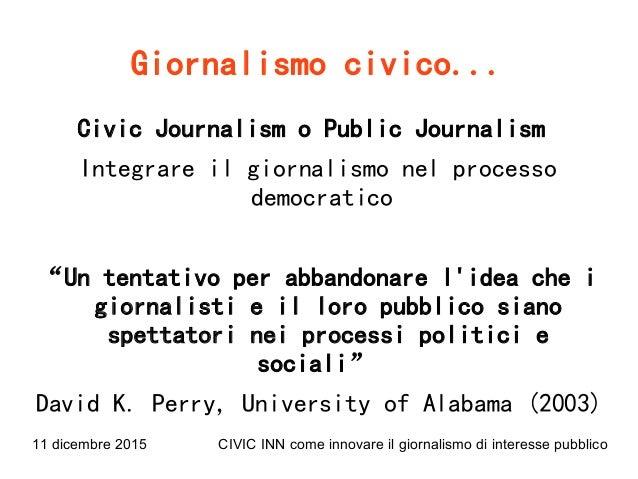 11 dicembre 2015 CIVIC INN come innovare il giornalismo di interesse pubblico Giornalismo civico... Civic Journalism o Pub...