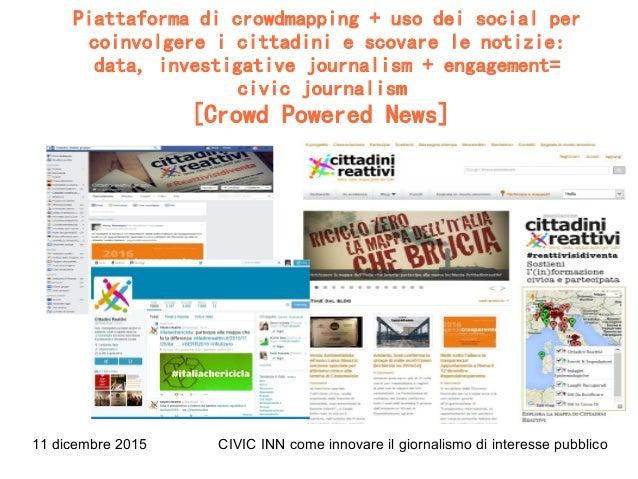 11 dicembre 2015 CIVIC INN come innovare il giornalismo di interesse pubblico Piattaforma di crowdmapping + uso dei social...