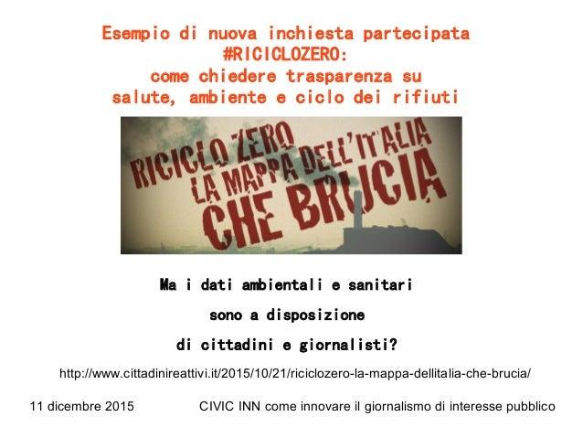 11 dicembre 2015 CIVIC INN come innovare il giornalismo di interesse pubblico Esempio di nuova inchiesta partecipata #RICI...