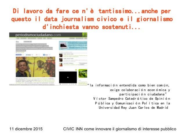 11 dicembre 2015 CIVIC INN come innovare il giornalismo di interesse pubblico Di lavoro da fare ce n'è tantissimo...anche ...
