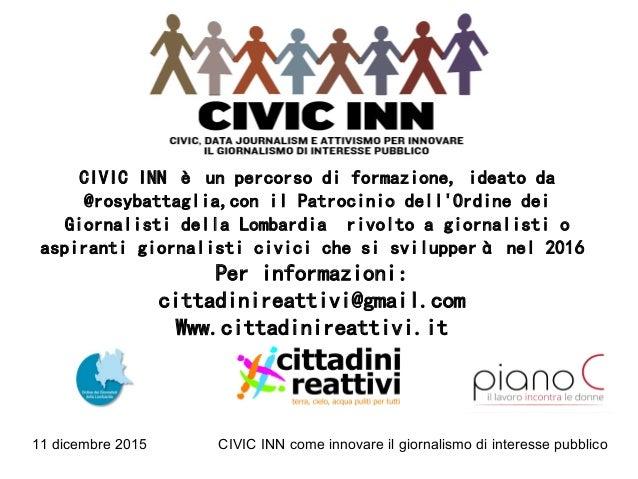 11 dicembre 2015 CIVIC INN come innovare il giornalismo di interesse pubblico CIVIC INN è un percorso di formazione, ideat...