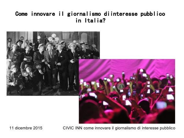 11 dicembre 2015 CIVIC INN come innovare il giornalismo di interesse pubblico Come innovare il giornalismo diinteresse pub...
