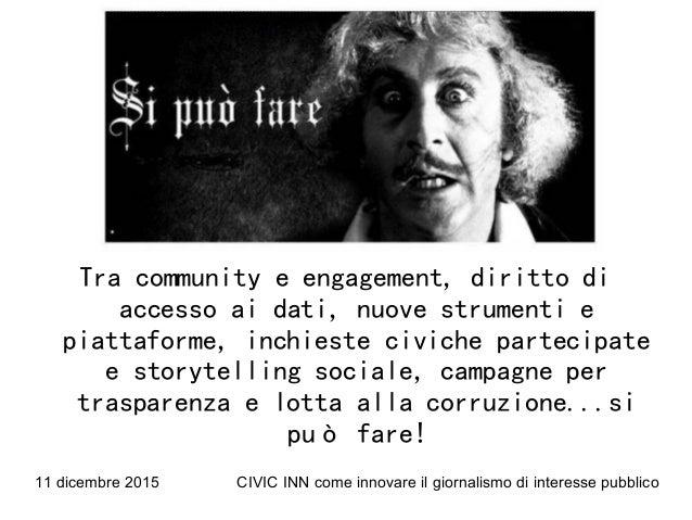 11 dicembre 2015 CIVIC INN come innovare il giornalismo di interesse pubblico Tra community e engagement, diritto di acces...