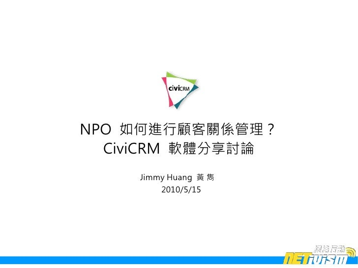 NPO 如何進行顧客關係管理?   CiviCRM 軟體分享討論     Jimmy Huang 黃 雋         2010/5/15