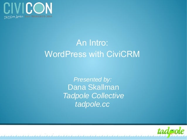 CiviCRM for Nonprofits: Integrating with WordPress An Intro: WordPress with CiviCRM Presented by: Dana Skallman Tadpole Co...