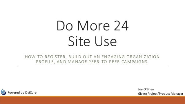 Do More 24 Site Use HOW TO REGISTER, BUILD OUT AN ENGAGING ORGANIZATION PROFILE, AND MANAGE PEER-TO-PEER CAMPAIGNS. Powere...