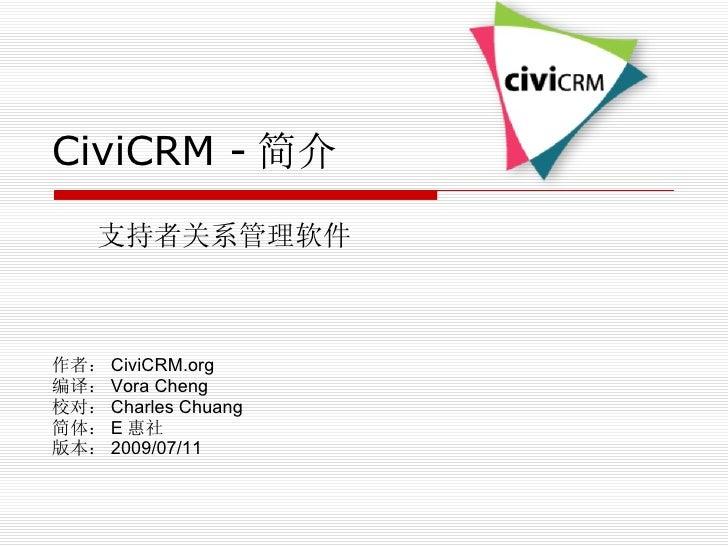 CiviCRM - 简介 支持者关系管理软件 作者: CiviCRM.org 编译: Vora Cheng 校对: Charles Chuang 简体: E 惠社 版本: 2009/07/11