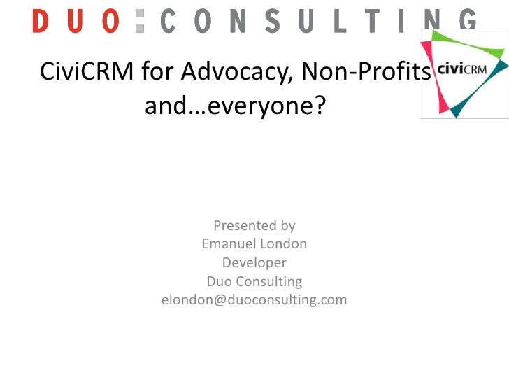 CiviCRM for Advocacy, Non-Profits and…everyone? <br />Presented by<br />Emanuel London<br />Developer <br />Duo Consulting...