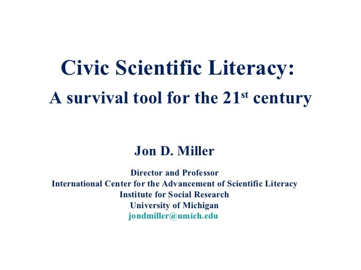 Civic Scientific Literacy:  A survival tool for the 21 st  century Jon D. Miller Director and Professor International Cent...