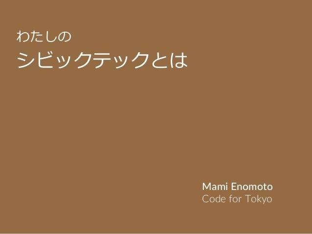 わたしの シビックテックとは Mami Enomoto Code for Tokyo