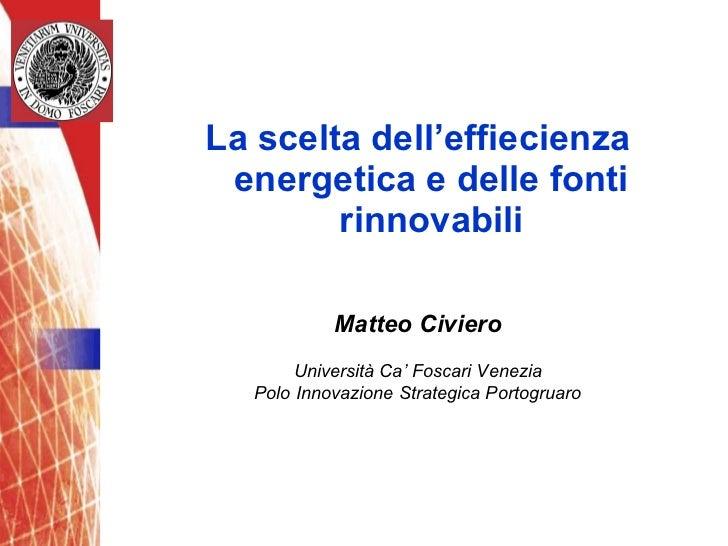 <ul><li>La scelta dell'effiecienza energetica e delle fonti rinnovabili </li></ul>Matteo Civiero Università Ca' Foscari Ve...