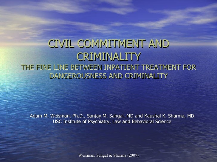 CIVIL COMMITMENT AND CRIMINALITY THE FINE LINE BETWEEN INPATIENT TREATMENT FOR DANGEROUSNESS AND CRIMINALITY Adam M. Weism...
