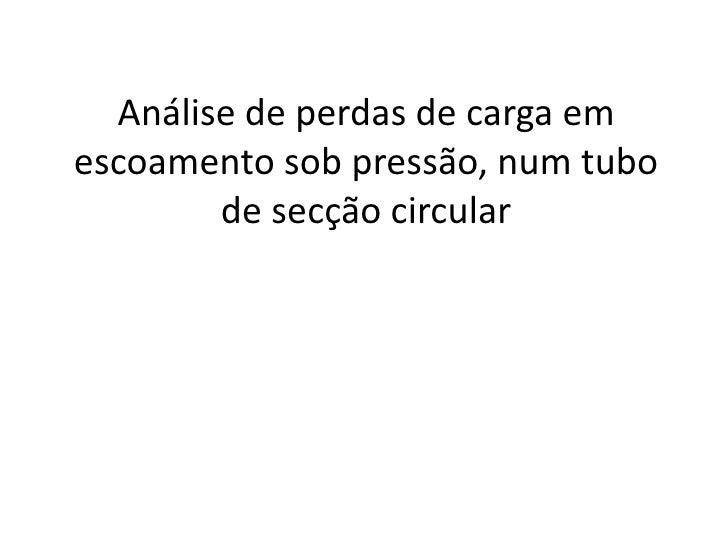 Análise de perdas de carga em escoamento sob pressão, num tubo de secção circular<br />