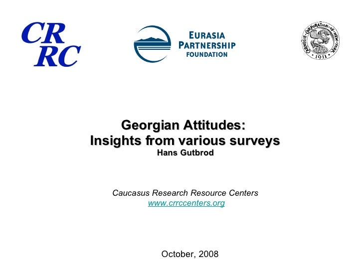 Georgian Attitudes:  Insights from various surveys Hans Gutbrod Caucasus Research Resource Centers   www.crrccenters.org O...