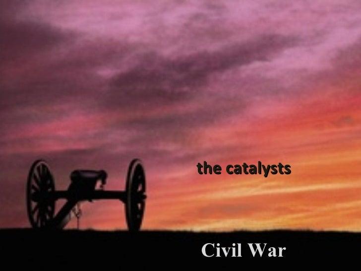 Civil War the catalysts
