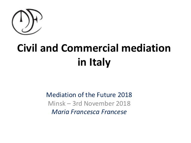 Civil and Commercial mediation in Italy Mediation of the Future 2018 Minsk – 3rd November 2018 Maria Francesca Francese