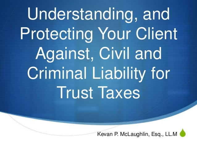 S Understanding, and Protecting Your Client Against, Civil and Criminal Liability for Trust Taxes Kevan P. McLaughlin, Esq...