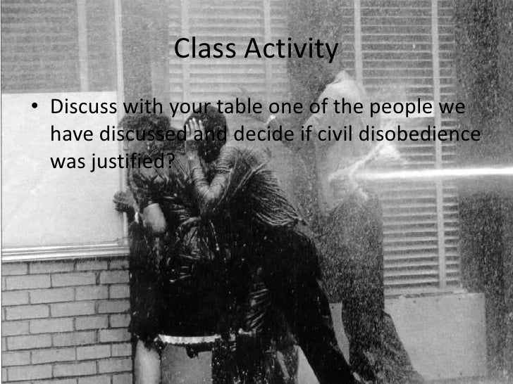 Class Activity<br />Discuss with your table one of the people we have discussed and decide if civil disobedience was justi...