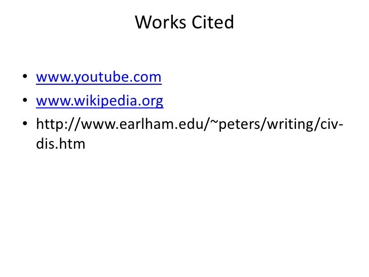 Works Cited<br />www.youtube.com<br />www.wikipedia.org<br />http://www.earlham.edu/~peters/writing/civ-dis.htm<br />