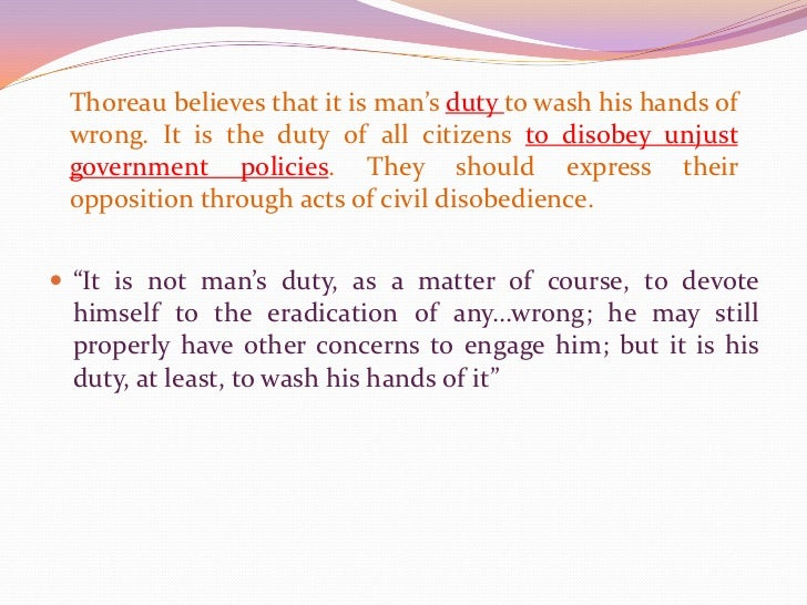 Thoreau believes that it is man's duty to wash his hands of wrong. It is the duty of all citizens to disobey unjust govern...