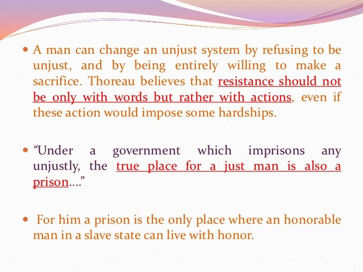 A man can change an unjust system by refusing to be unjust, and by being entirely willing to make a sacrifice. Thoreau bel...
