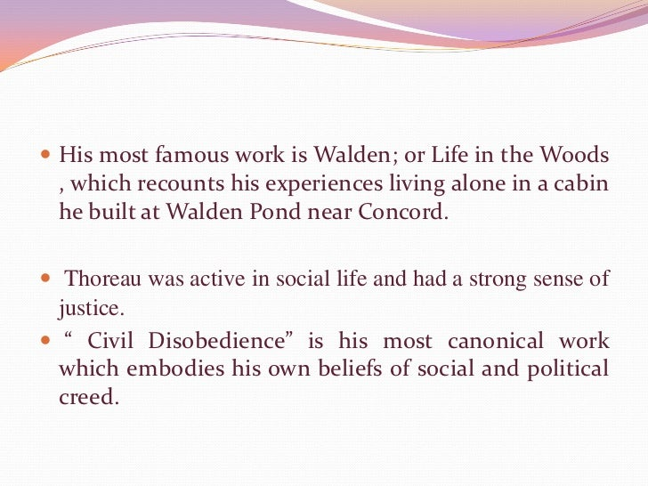 His most famous work is Walden; or Life in the Woods , which recounts his experiences living alone in a cabin he built at ...