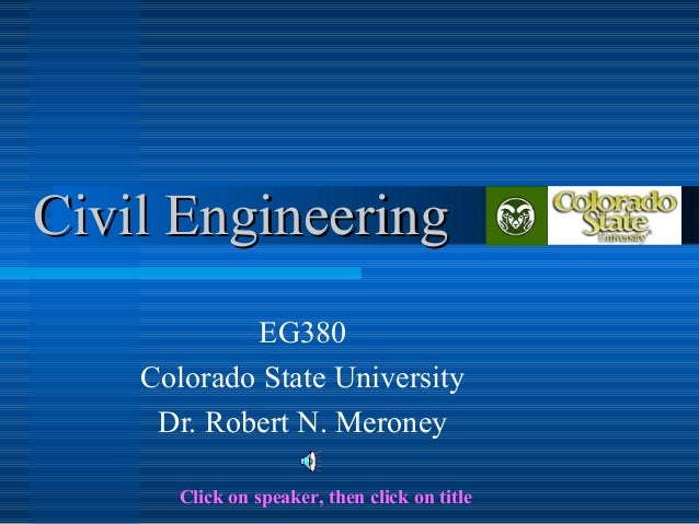 Civil EngineeringCivil Engineering EG380 Colorado State University Dr. Robert N. Meroney Click on speaker, then click on t...
