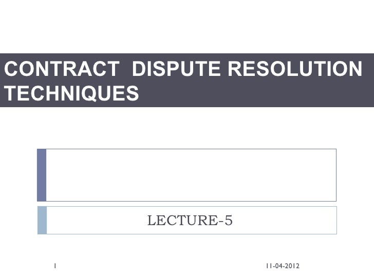 CONTRACT DISPUTE RESOLUTIONTECHNIQUES          LECTURE-5   1                  11-04-2012